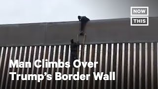 Man Climbs Over Trump's Border Wall | NowThis