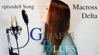 GIRAFFE BLUES - MACROSS DELTA マクロスΔ ep8 song by HINA