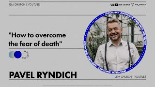 "Pavel Ryndich -  ""How to overcome the fear of death"""