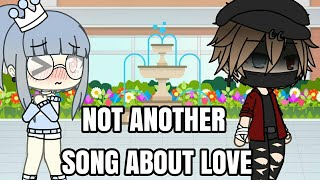 Not another song about love // Gacha Life// Desc