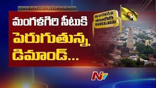 మంగళగిరి సీటుకి పెరుగుతున్న డిమాండ్ | Off The Record | NTV