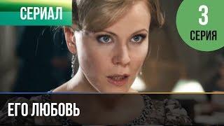▶️ Его любовь 3 серия - Мелодрама | Русские мелодрамы