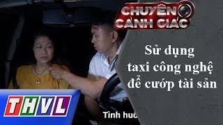 THVL | Chuyện cảnh giác: Sử dụng taxi công nghệ để cướp tài sản