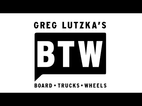 GREG LUTZKA'S BTW (BOARD • TRUCKS • WHEELS)