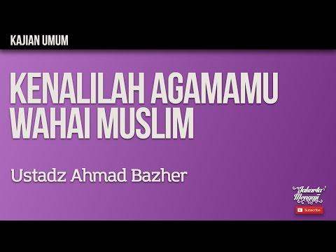 Kajian Islam : Kenalilah Agamamu Wahai Muslim - Ustadz Ahmad Bazher