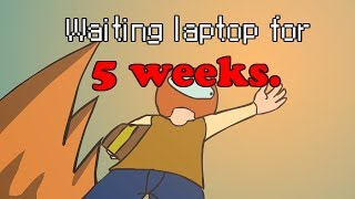 Waiting laptop for 5weeks.