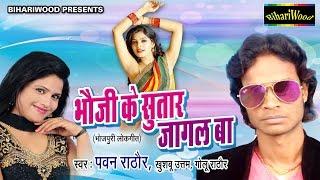 Bhoji Ke Sutar Jagal Ba | भोजी के सूरत जागल बा । पवन राठौर  | Bhojpuri Hot Song 2016