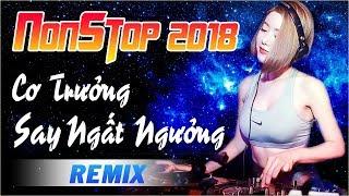 NHẠC SỐNG DJ REMIX CỰC MẠNH - CƠ TRƯỞNG SAY NGẤT NGƯỞNG - NHỮNG CA KHÚC NHẠC TRẺ REMIX HAY NHẤT 2018