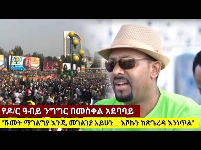 Dr Abiy Ahmed's Speech in Meskel Adebabay,  Addis Ababa