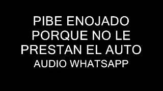 PIBE PUTEANDO PORQUE NO LE PRESTAN EL AUTO - AUDIO WhatsApp