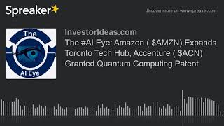 The #AI Eye: Amazon ( $AMZN) Expands Toronto Tech Hub, Accenture ( $ACN) Granted Quantum Computing P
