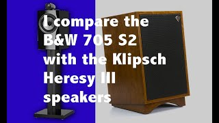 I compare the B&W 705 S2 and Klipsch Heresy III speakers