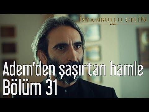İstanbullu Gelin 31. Bölüm - Adem'den Şaşırtan Hamle