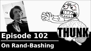 THUNK - 102. On Rand-Bashing (Please Read Video Description)
