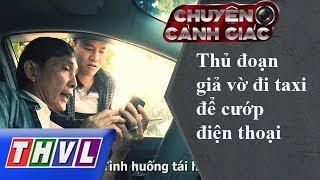 THVL | Chuyện cảnh giác – Kỳ 5: Thủ đoạn cướp điện thoại trên xe taxi