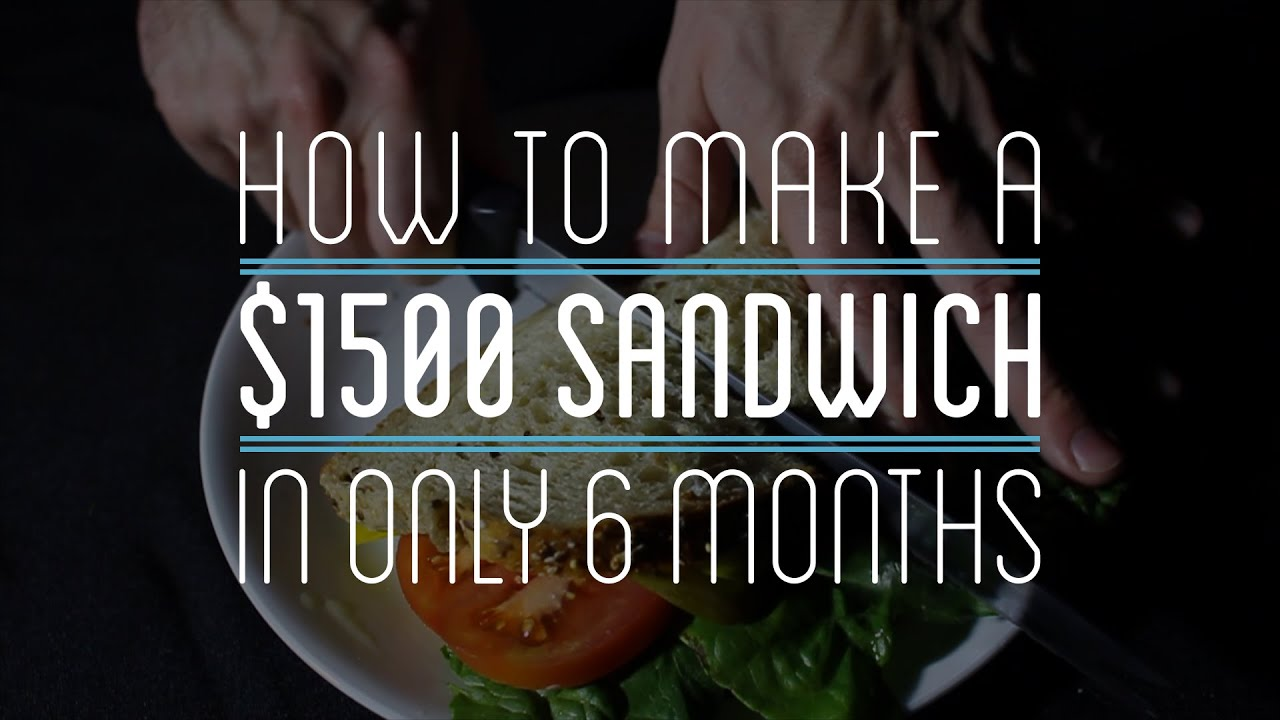 [How To Make A $1500 Sandwich In 6 Months] Video