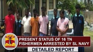 Detailed Report : Present Status of 16 Tamil Nadu Fishermen arrested by SL Navy | Thanthi TV