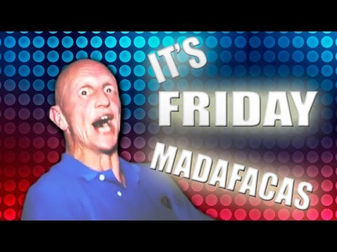 IT'S FRIDAY MADAFACAS!