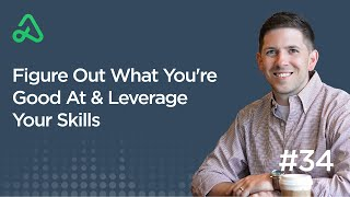 Figure Out What You're Good At & Leverage Your Skills [Episode 34]