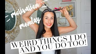 MM: Weird Things WE ALL DO (admit it!)