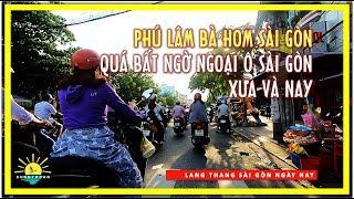 Phú Lâm Bà Hom ✅ Qúa bất ngờ Ngoại ô Sài gòn xưa & nay | lang thang sài gòn