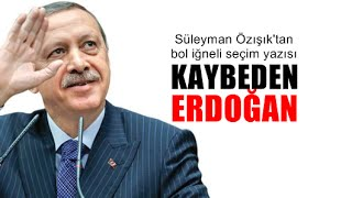 Süleyman Özışık : Bu seçimin kaybedeni Erdoğan'dır!