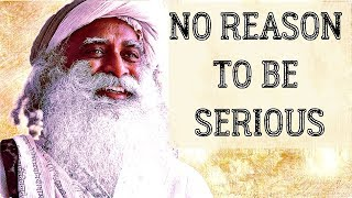 Just loosen up your life, laugh  more, don\'t be so serious - Sadhguru about life