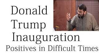 Positives in Difficult Times (Donald Trump inauguration) - Dr. Sh. Yasir Qadhi