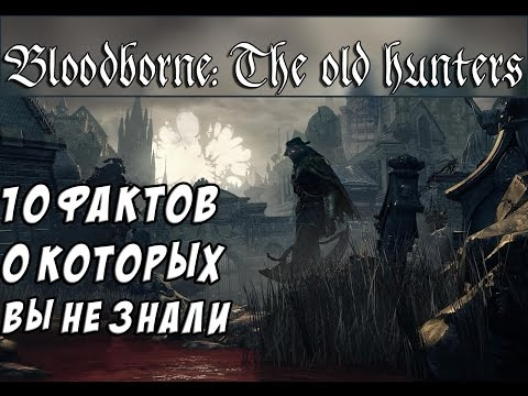 10 Фактов о Bloodborne: The Old Hunters