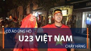 Cờ áo ủng hộ U23 Việt Nam cháy hàng | VTC1