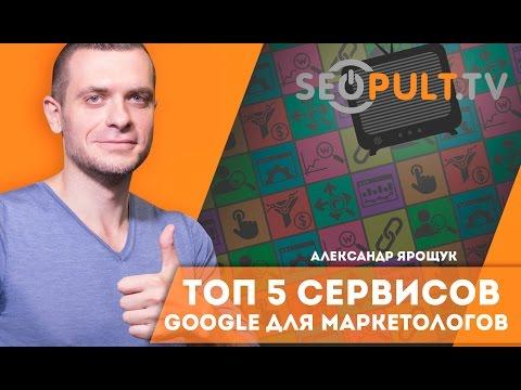 ТОП 5 сервисов Google для маркетологов. Александр Ярощук