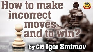 How to make incorrect moves and to win by GM Igor Smirnov