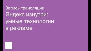 Яндекс изнутри: умные технологии в рекламе. Запись трансляции