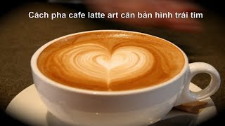 Cách pha cafe latte art căn bản hình trái tim (How to Make a Latte Art Heart)