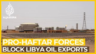 Pro-Haftar forces 'block oil exports' from key Libya ports