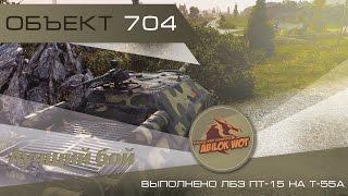 Лучший бой! Объект 704 и ЛБЗ ПТ-15 на Т-55А! World of Tanks.