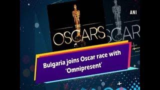 Bulgaria joins Oscar race with 'Omnipresent' - #ANI News
