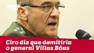 Ciro diz que demitiria o general Villas Bôas