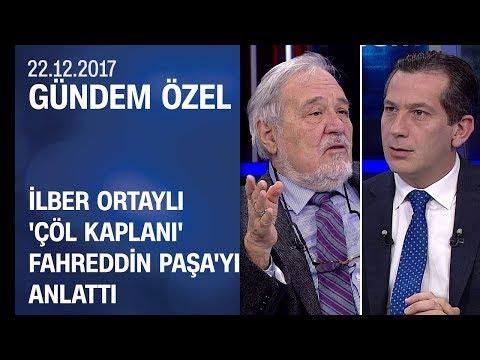 İlber Ortaylı, 'Çöl Kaplanı' Fahreddin Paşa'yı Gündem Özel'de anlattı - 22.12.2017 Cuma