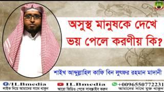 Osustho Manus Dekhe Voy Pele Koronio Ki?  Sheikh Abdullahil Kafi Bin Lotfur Rahman  waz Bangla waz 