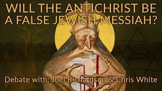 DEBATE With Joel Richardson & Chris White: Will The Antichrist Be A False Jewish Messiah?