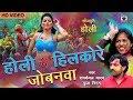 2018 का सबसे धांसू होली गीत  - होली में हिलकोरे जोबनवा  - Bhojpuri Holi Song 2018