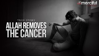 Allah Removes The Cancer – True Story