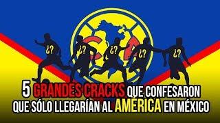 5 grandes cracks que confesaron que slo llegaran al América en México