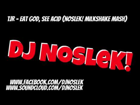 TJR  Eat God, See Acid NoSLeK! Milkshake Mash