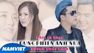 Video clip Phim Ca Nhạc Đừng Phiền Anh Nữa | Dương Nhất Linh - 4K [Short Film 2016 Official]
