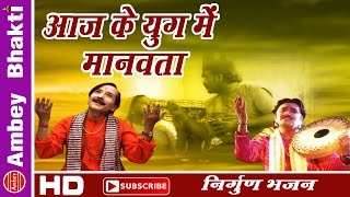 Aaj Ke Yug Mein Manavta || Nirguni || Gyanendra Sharma #Must watch # Ambey Bhakti