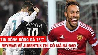 TIN NÓNG BÓNG ĐÁ 19/7   Hết cửa về Barca, Neymar đến Juventus - MU tiến gần Aubameyang