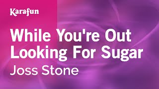 Karaoke While You're Out Looking For Sugar - Joss Stone *