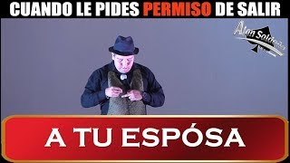 Alan Saldaña │ Cuando Le Pides Permiso De Salir a Tu Esposa